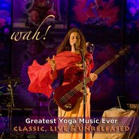 Wah! Greatest Yoga Music Ever - Classic, Live & Unreleased — Wah!
