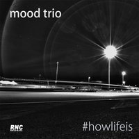 How Life Is — Mood Trio