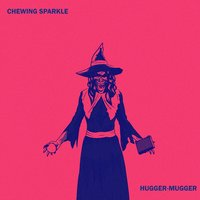 Hugger - Mugger — Chewing Sparkle