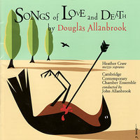 Allanbrook: Songs of Love and Death — Heather Craw, Cambridge Contemporary Chamber Ensemble, Douglas Allanbrook, John Allanbrook