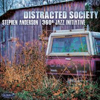 Distracted Society — Stephen Anderson, Stephen Anderson 360˚ Jazz Initiative