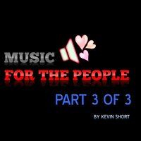 Music for the People, Pt. 3 of 3 — Kevin Short