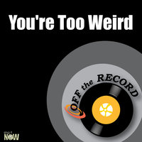You're Too Weird — Off The Record