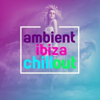 Ambient Ibiza Chill Out — Ambiente, Ibiza Chill Out, Café Chillout Music Club, Ibiza Chill Out|Ambiente|Café Chillout Music Club
