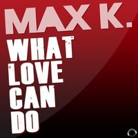 What Love Can Do — Max K.