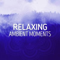 Relaxing Ambient Moments — Relaxation - Ambient