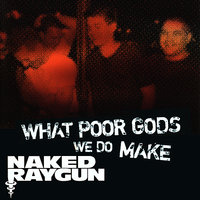 """What Poor Gods We Do Make: The Story and Music Behind Naked Raygun"" - Music from the Motion Picture — Naked Raygun"