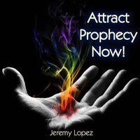 Attract Prophecy Now! — Jeremy Lopez