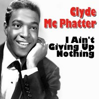 Clyde Mc Phatter I Ain't Giving Up Nothing — Clyde McPhatter