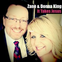 It Takes Jesus — Zane and Donna King