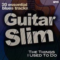 The Things I Used to Do - 20 Essential Blues Tracks — Guitar Slim