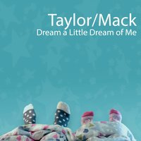 Dream a Little Dream of Me — Taylor/Mack