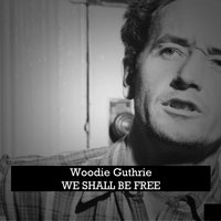 We Shall Be Free — Woodie Guthrie