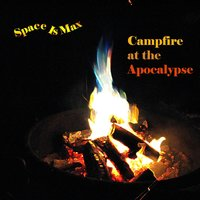 Campfire At the Apocalypse — Space Is Max