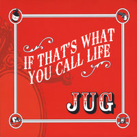 If That's What You Call Life — Jug