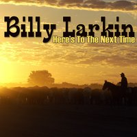 Here's To The Next Time — Billy Larkin