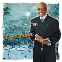 I Still Believe — Bishop Larry D. Trotter & The Sweet Holy Spirit Combined Choirs