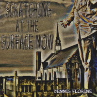 Scratching At the Surface Now — Dennis Florine