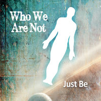 Just Be — Who We Are Not