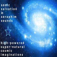 High Powered Supernatural Cosmic Imaginations — Sonic Salvation in Seraphim Sounds