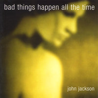 Bad Things Happen all the Time — John Jackson