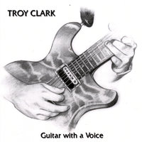 Guitar With a Voice — Troy Clark