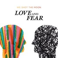 Love and Fear — We Shot The Moon
