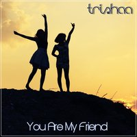 You Are My Friend — Trishaa