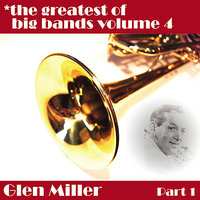 Greatest Of Big Bands Vol 4 - Glen Miller Part 1 — Glenn Miller