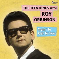 Trying to Get to You — Roy Orbison, The Teen Kings, The Teen Kings, Roy Orbinson