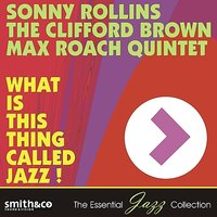 What Is This Thing Called Jazz! — Sonny Rollins, The Clifford Brown & Max Roach Quintet