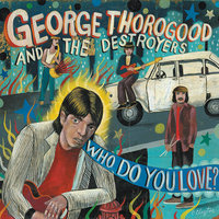 Who Do You Love? — George Thorogood & The Destroyers