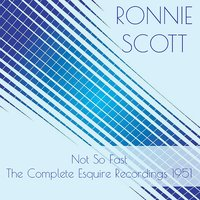 Ronnie Scott:Not so Fast - The Complete Esquire Recordings 1951 — Ronnie Scott