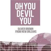 Oh You Devil You — Oliver Brown From New Orleans