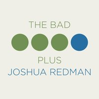 The Bad Plus Joshua Redman — The Bad Plus, Joshua Redman