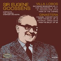 Villa-Lobos: The Little Train of the Caipira & Ginastera: Panambi & Estancia — Эйтор Вилла-Лобос, London Symphony Orchestra (LSO), Sir Eugene Goossens