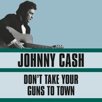 Don't Take Your Guns To Town — Johnny Cash