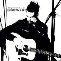 I Killed My Baby — A Dangerous Man With a Guitar