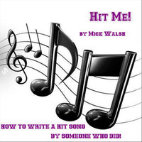 Hit Me! How To Write A Hit Song From Someone Who Did! — Mick Walsh