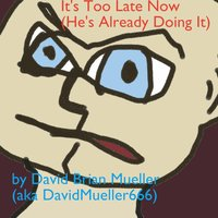 It's Too Late Now (He's Already Doing It) — David Brian Mueller