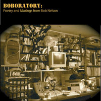 Boboratory: The Poetry and Musings of Bob Nelson — Bob Nelson