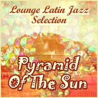 Pyramid of the Sun: Lounge Latin Jazz Selection — сборник