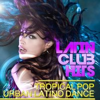 Latin Club Hits Tropical Pop Urban Latino Dance — сборник