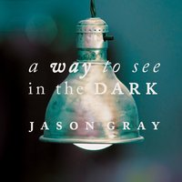 A Way To See In The Dark — Jason Gray