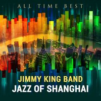 All Time Best: Jazz Of Shanghai — Jimmy King Band