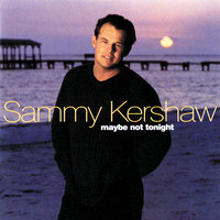 Maybe Not Tonight — Sammy Kershaw