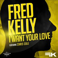 I Want Your Love — Fred Kelly, Chris Cole