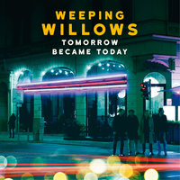 Tomorrow Became Today — Weeping Willows