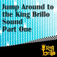 Jump Around To The King Brillo Sound Part One — King Brillo