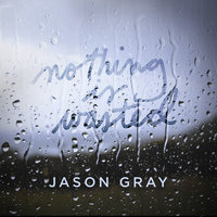 Nothing Is Wasted - EP — Jason Gray